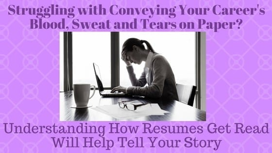 Struggling with Conveying Your Career's Blood, Sweat and Tears on Paper? Understanding How Resumes Get Read Will Help Tell Your Story