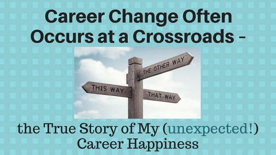 Career Change Often Occurs at a Crossroads – the True Story of My (unexpected!) Career Happiness
