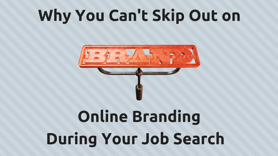 Why You Can't Skip Out on Online Branding During your Job Search