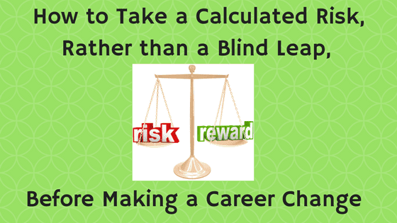 How to Take a Calculated Risk, Rather than a Blind Leap, Before Making a Career Change