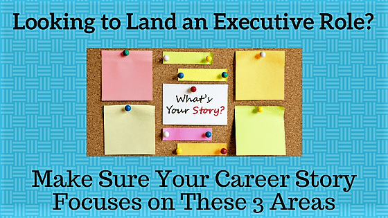 Looking to Land an Executive Role? Make Sure Your Career Story Focuses on These 3 Areas