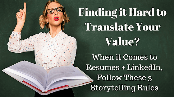 Finding it Hard to Translate Your Value? When it Comes to Resumes + LinkedIn, Follow These 3 Storytelling Rules