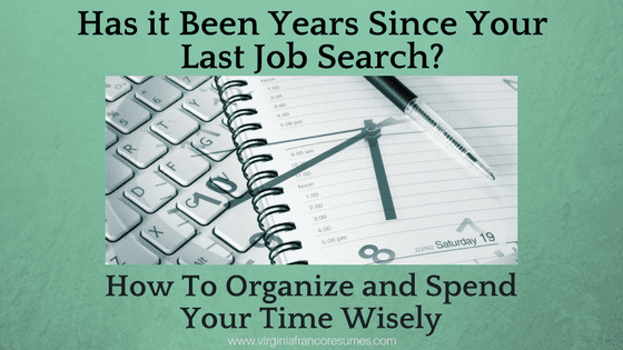 Has it Been Years Since Your Last Job Search? How to Organize and Spend Your Time Wisely